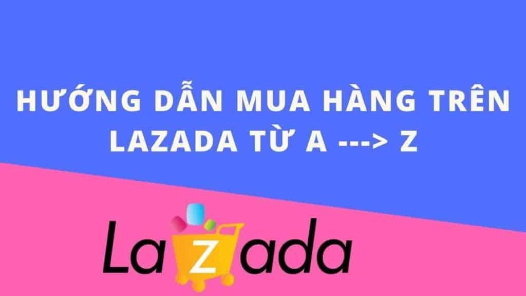 Hướng dẫn mua và cách đặt hàng trên Lazada từ  A đến Z