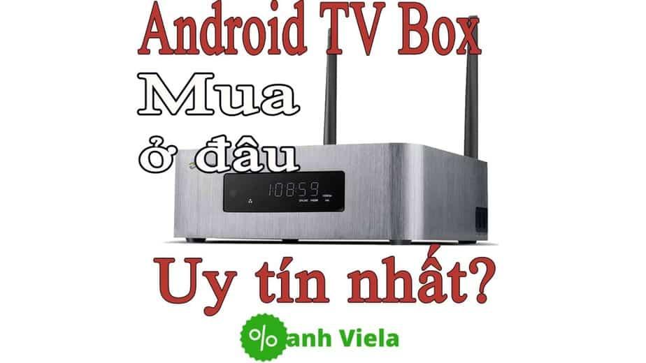 Mua android Tv Box chính hãng ở đâu uy tín